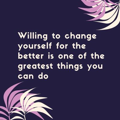 Willing to change your self for the better is one of the greatest things you can do