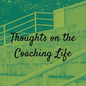Thoughts on the Coaching Life