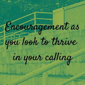 Encouragement as you look to thrive in your calling