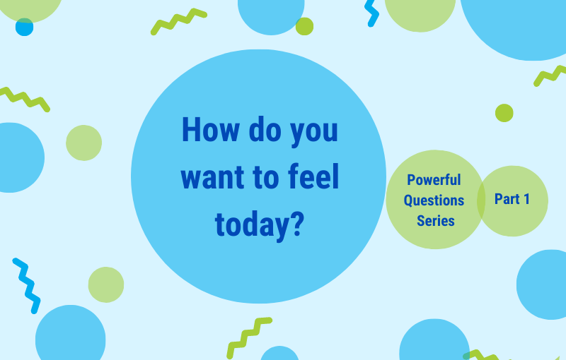 How do you want to feel today - Powerful Questions Series - Part 1