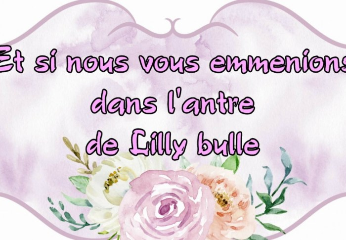 Et si nous vous emmenions dans l'antre de Lilly bulle