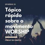 #25 Tópico rápido sobre o movimento Worship