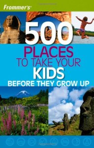 500 Places to Take Your Kids Before They Grow Up *Awesome travel books for families