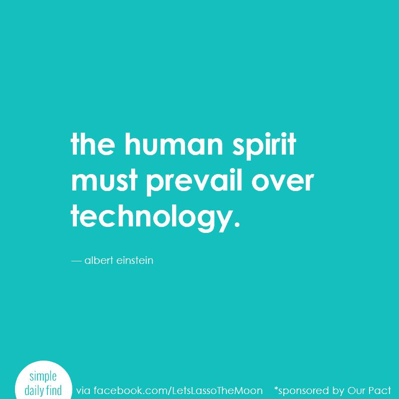 the human spirit must prevail over technology. - albert einstein