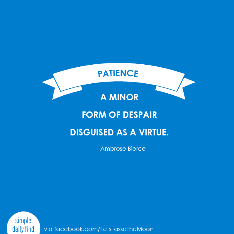 Patience: A minor form of despair disguised as a virtue. ~Ambrose Bierce