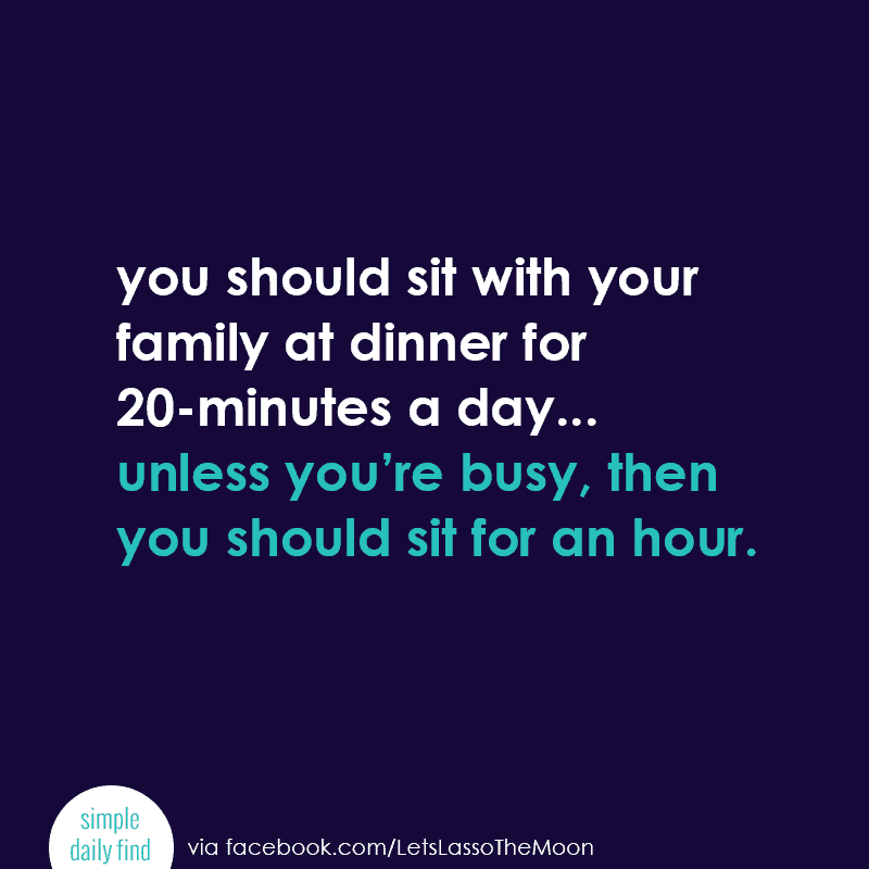 You should sit with your family at dinner for 20-minutes a day... unless you're busy, then you should sit for an hour. #quote *Love this, so true