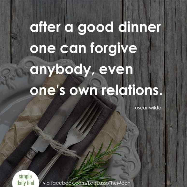 after a good dinner one can forgive anybody, even one's own relations. - oscar wilde *Love this quote