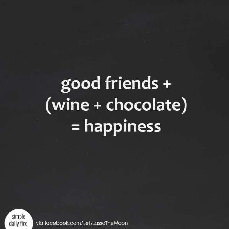 good friends + (wine + chocolate) = happiness *So true!!!!