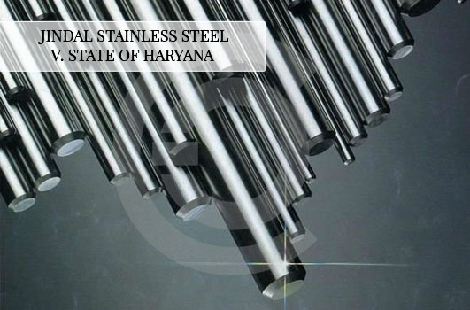 Jindal Stainless Steel V. State of Haryana – The Validity of Entry Tax on State Imports