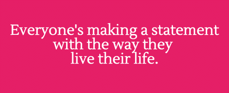 Everyone's making a statement with the way they live their life.