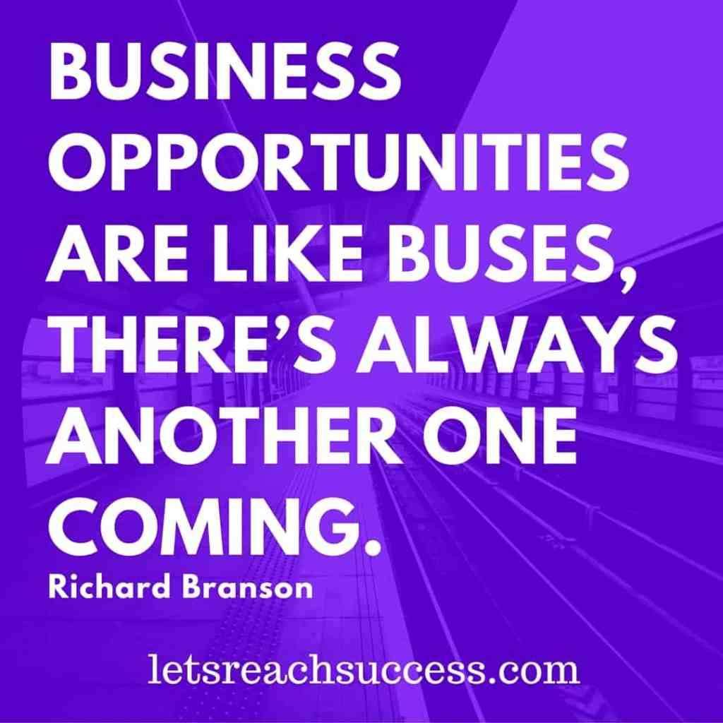 'Business opportunities are like buses. There's always another one coming.' - Richard Branson quote