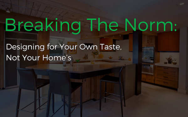 Breaking The Norm: Designing for Your Own Taste, Not Your Home's