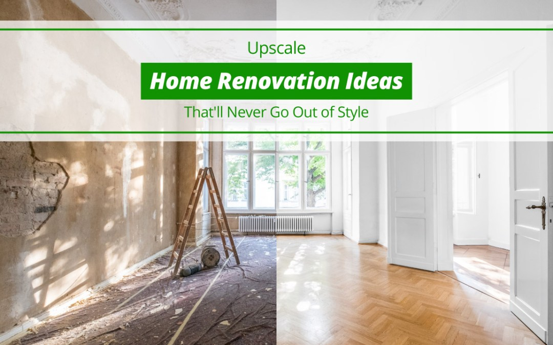 Upscale Home Renovation Ideas That'll Never Go Out of Style