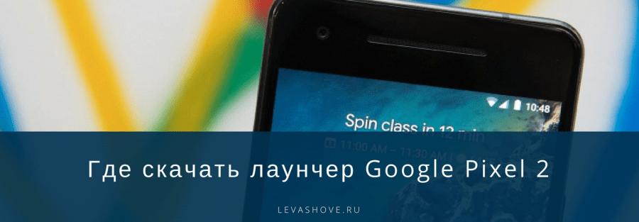 Где скачать лаунчер Google Pixel 2