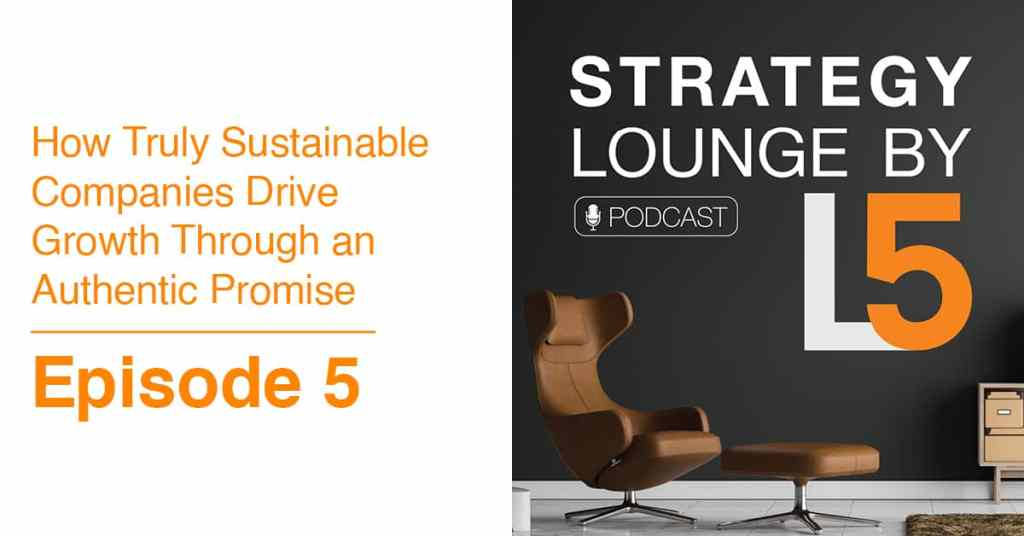 Episode 5: How Truly Sustainable Companies Drive Growth Through an Authentic Promise