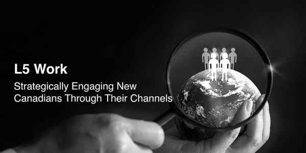 L5 Work: Strategically Engaging New Canadians Through Their Channels