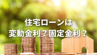 住宅ローンは変動金利で借りる?固定金利で借りる?