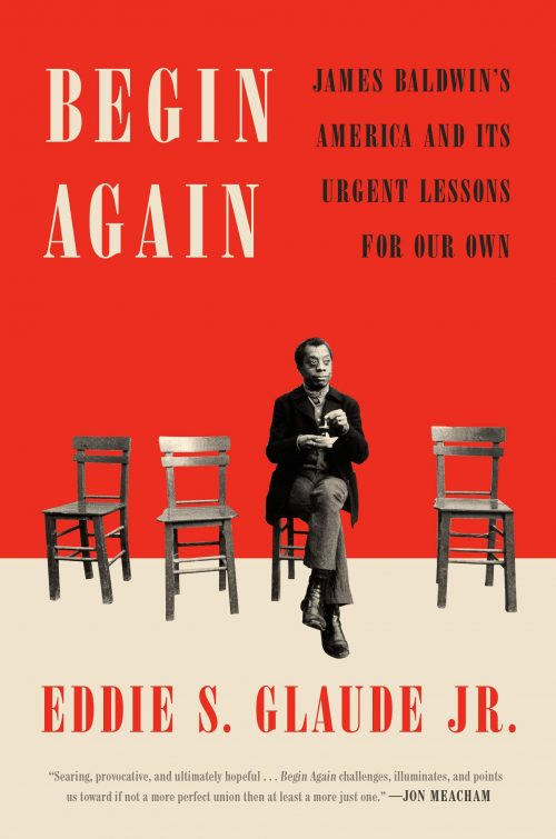 Begin Again: James Baldwin's American & Its Urgent Lessons for our own by Eddie Glaude
