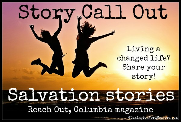 SC Story Call Out: Are you living a changed life or know someone who is? Reach Out Columbia Magazine is seeking Salvation Stories via www.lexingtonwordweavers.com