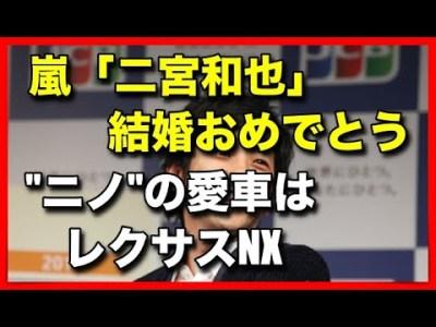 """嵐「二宮和也」結婚おめでとう!""""ニノ""""の愛車はレクサスNX!"""