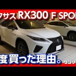 "<span class=""title"">【私がRXを2度買う理由】レクサスRX300 Fスポーツ 買って良かった6つのポイント(マイナーチェンジ後期型) 