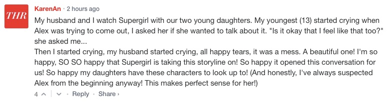 """My husband and I watch Supergirl with our two young daughters. My youngest (13) started crying when Alex was trying to come out, I asked her if she wanted to talk about it. """"Is it okay that I feel like that too?"""" she asked me... Then I started crying, my husband started crying, all happy tears (and some disappointed tears for myself, for not doing enough that she could even think of the possibility that it wouldn't be okay), it was a mess. A beautiful one! I'm so happy, SO SO happy that Supergirl is taking this storyline on! So happy it opened this conversation for us! So happy my daughters have these characters to look up to! (And honestly, I've always suspected Alex from the beginning anyway! This makes perfect sense for her!)"""
