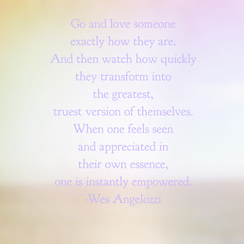 Go and love someone exactly how they are. And then watch how quickly they transform into the greatest, truest version of themselves. When one feels seen and appreciated in their own essence, one is instantly empowered. -Wes Angelozzi