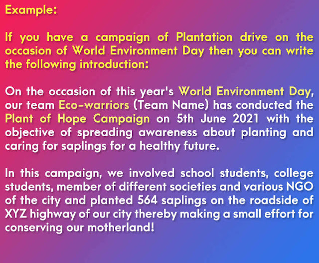 Example: If you have a campaign of Plantation drive on the occasion of World Environment Day then you can write the following introduction: On the occasion of this year's World Environment Day, our team Eco-warriors (Team Name) has conducted the Plant of Hope Campaign on 5th June 2021 with the objective of spreading awareness about planting and caring for saplings for a healthy future. In this campaign, we involved school students, college students, member of different societies and various NGO of the city and planted 564 saplings on the roadside of XYZ highway of our city thereby making a small effort for conserving our motherland!