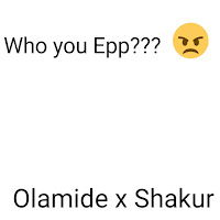 Olamide x Shakur who you epp