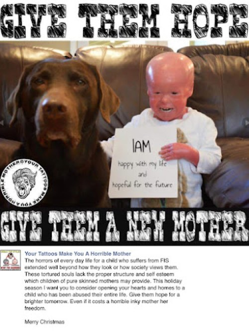 (Image: a then three year old Evan, who has harlequin Ichthyosis, smiling and holding a sign saying IAM happy with my life and hopeful for my future, standing next to Bruli, a chocolate labrador. Text: Give them Hope. Give them a new mother. The horrors of every day life for a child who suffers from FIS extended well beyond how they look or how society views them. These tortured soils lack the proper structure and self esteem which children of pure skinned mothers may provide. This holiday season I want you to consider opening your hearts and homes to a child who has been abused their entire life. Give them hole for a brighter tomorrow. Even if it costs a horrible inky mother her freedoms. Merry Christmas)
