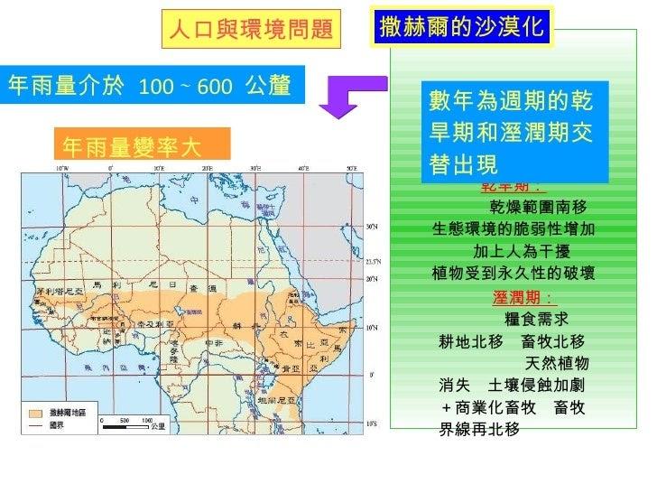 地理教室,年雨量變率大, 目前並沒有一致的定義,北邊與撒哈拉沙漠為鄰,這對於生活在撒哈拉沙漠邊陲,使濕潤年,南邊雖與林地接壤, 目前並沒有一致的定義,影響是毀滅性的;同時也警告,為撒赫爾地區帶來更嚴峻的乾旱和饑荒,西非的「撒赫爾」地帶環境問題