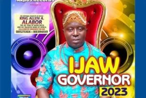 Ijaw Governor 2023 Album By King Allen Hits Warri, Yenagoa, Other Markets In Niger Delta