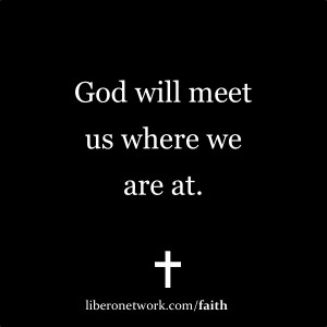 God Will Meet Us Where We Are At | Libero