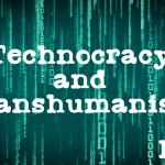 Technocracy and Transhumanism- pt II