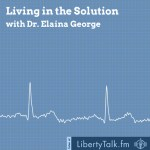 Living in the Solution with Doctor Elaina George on LibertyTalk FM - Featured