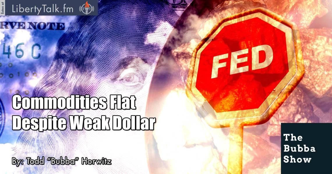 Commodities Flat Despite Weak Dollar - The Bubba Show