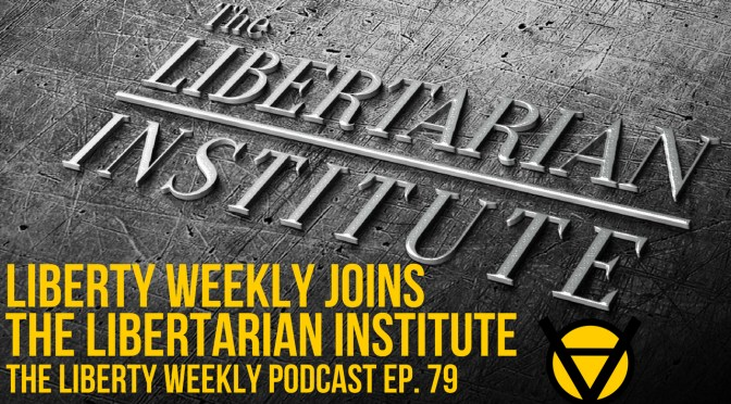 Liberty Weekly Joins the Libertarian Institute Ep. 79