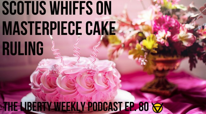SCOTUS Whiffs on Masterpiece Cake Ruling Ep. 80