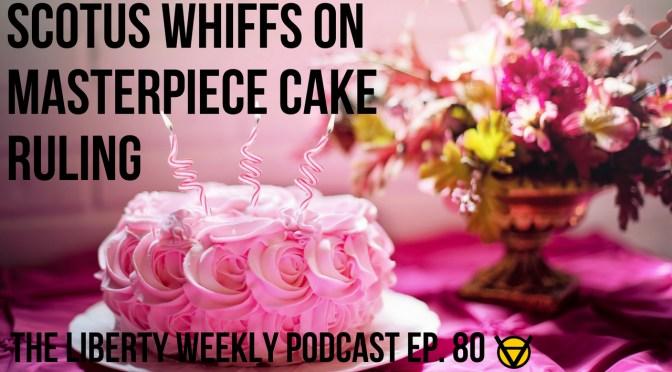 SCOTUS Whiffs on Masterpiece Cake Ruling Ep. 80