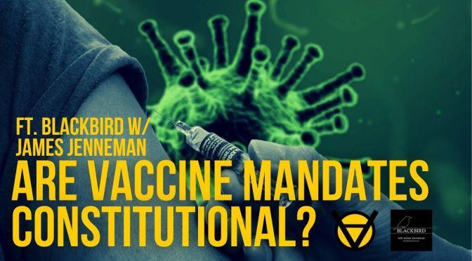 Are Vaccine Mandates Constitutional? ft. Blackbird w/ James Jenneman Ep. 161