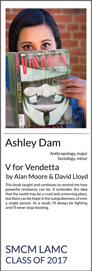 Ashley Dam Anthropology (Major) Sociology (Minor) V for Vendetta This book taught and continues to remind me how powerful resistance can be. It embodies the idea that the world may be a cruel and unnerving place, but there can be hope in the outspokenness of even a single person. As a result, I'll always be fighting and I'll never stop resisting.