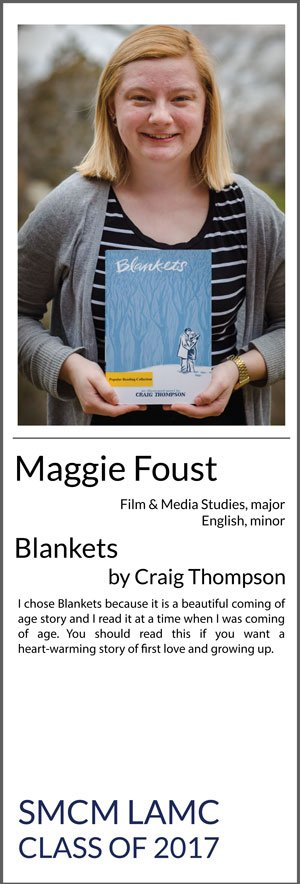 Maggie Foust Major: Film and Media Studies, Minor: English Blankets I chose Blankets because it is a beautiful coming of age story and I read it at a time when I was coming of age. You should read this if you want a heart-warming story of first love and growing up.