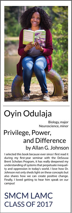 Oyin Odulaja Biology major, Neuroscience minor Privilege, Power, and Difference I selected this book because ever since I first read it during my first-year seminar with the DeSousa Brent Scholars Program, it has really deepened my understanding of systems that perpetuate inequality and oppression in today's world. I love how Dr. Johnson not only sheds light on these concepts but also shares how we can create positive change. Finally, I loved getting to hear him speak on our campus!