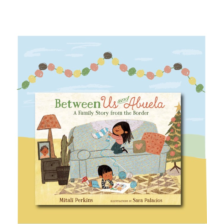 The cover of the book Between Us and Abuela: A Family Story from the Border by Mitali Perkins and Sara Palacios is featured in this image. A blue sky and a sandy hill fill the background. Garland drapes above the cover of the book.