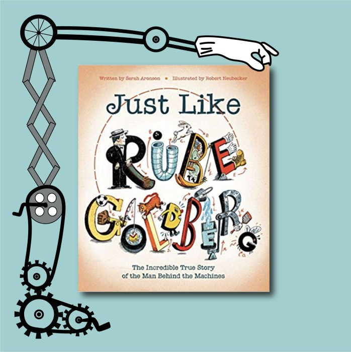 The cover of the book Just Like Rube Goldberg by Sarah Aronson and Robert Neubecker is featured in this image. A Rube Goldberg machine surrounds the book, preparing to open the pages.