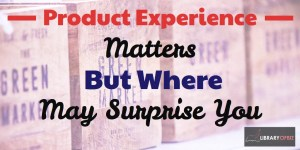 The product experience or service experience matters, and it may show up in places you haven't thought about.