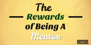 There are many rewards to being a mentor! You should want to be a mentor. It can lead you on a path or success and promotion.