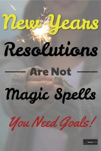 New Years Resolutions Are Not Magic - You Need Goals!