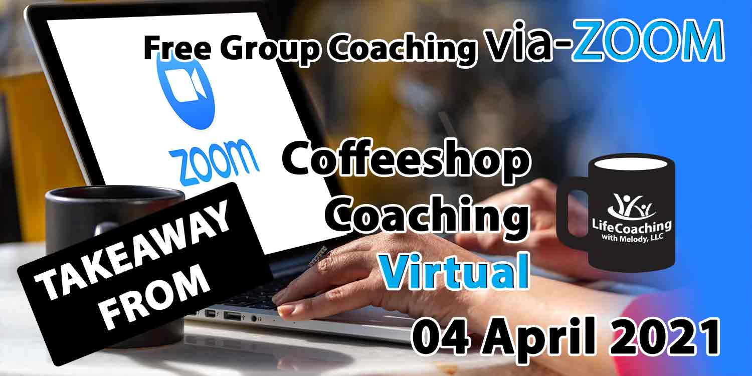 Image of a desk, coffee, and laptop with zoom logo on the screen and the words Takeaway From Free Group Coaching Via-ZOOM Coffeeshop Coaching Virtual 04 April 2021