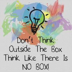 Don't think outside the box, think like there's no box